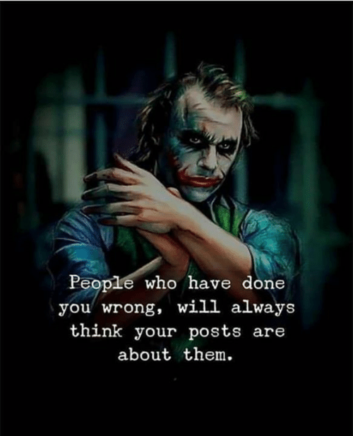 Who, Will, and Think: People who have done  you wrong, will always  think your posts are  about them