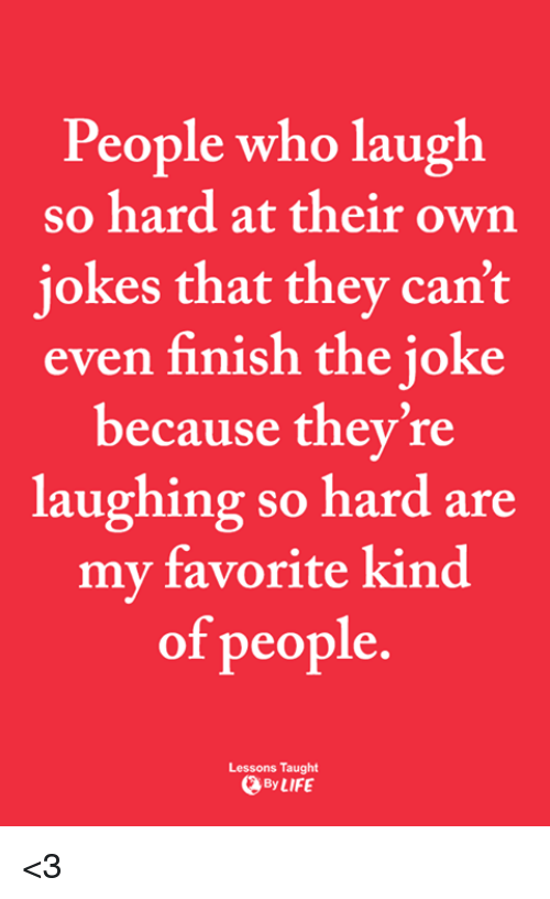 Life, Memes, and 🤖: People who laugh  so hard at their own  iokes that they can't  even finish the joke  because they're  laughing so hard are  my favorite kind  of people  Lessons Taught  By LIFE <3