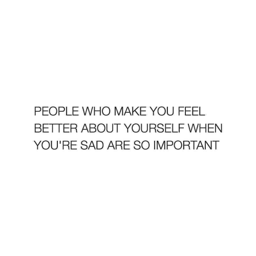 Sad, Who, and Make: PEOPLE WHO MAKE YOU FEEL  BETTER ABOUT YOURSELF WHEN  YOU'RE SAD ARE SO IMPORTANT