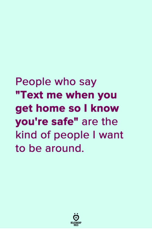 """Home, Text, and Who: People who say  """"Text me when you  get home so I know  you're safe"""" are the  kind of people I want  to be around."""
