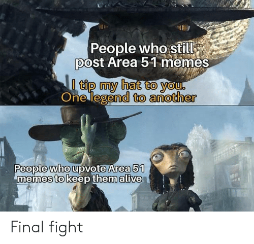Alive, Memes, and Fight: People who still  post Area 51 memes  l tip my hat to you.  One legend to another  People who upvote Area 51  memes to keep them alive Final fight