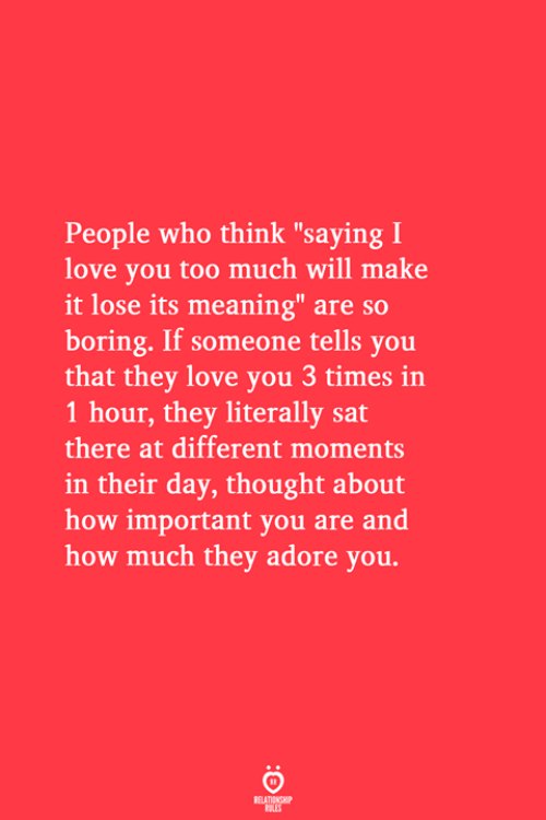 "love you too: People who think ""saying I  love you too much will make  it lose its meaning"" are so  boring. If someone tells you  that they love you 3 times in  1 hour, they literally sat  there at different moments  in their day, thought about  how important you are and  how much they adore you.  RELATIONSHIP  LES"