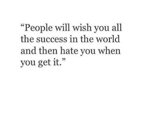 "World, Success, and All The: ""People will wish you all  the success in the world  and then hate you when  you get it."""