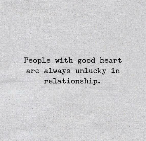 Good, Heart, and Relationship: People with good heart  are always unlucky in  relationship.