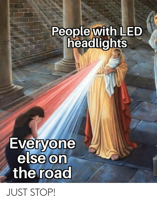On the Road, The Road, and Led: People with LED  headlights  Everyone  else On  the road  0 JUST STOP!