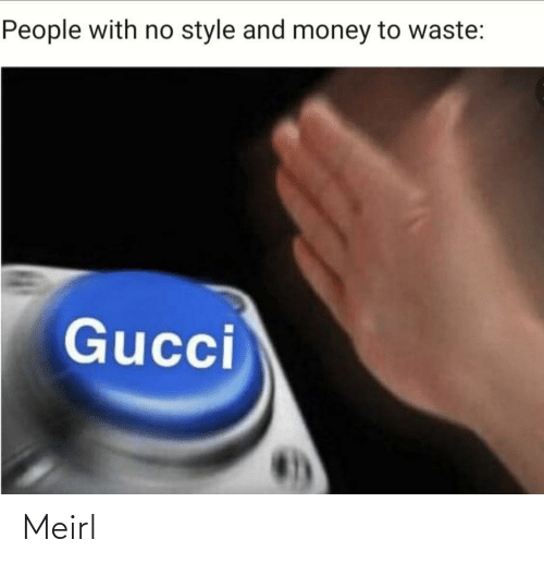 Gucci, Money, and MeIRL: People with no style and money to waste:  Gucci Meirl