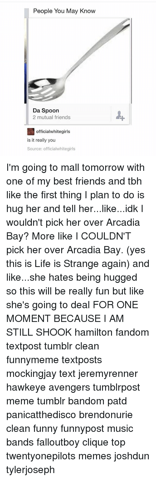 arcadia: People You May Know  Da Spoon  2 mutual friends  officialwhitegirls  is it really you  Source: officialwhitegirls I'm going to mall tomorrow with one of my best friends and tbh like the first thing I plan to do is hug her and tell her...like...idk I wouldn't pick her over Arcadia Bay? More like I COULDN'T pick her over Arcadia Bay. (yes this is Life is Strange again) and like...she hates being hugged so this will be really fun but like she's going to deal FOR ONE MOMENT BECAUSE I AM STILL SHOOK hamilton fandom textpost tumblr clean funnymeme textposts mockingjay text jeremyrenner hawkeye avengers tumblrpost meme tumblr bandom patd panicatthedisco brendonurie clean funny funnypost music bands falloutboy clique top twentyonepilots memes joshdun tylerjoseph