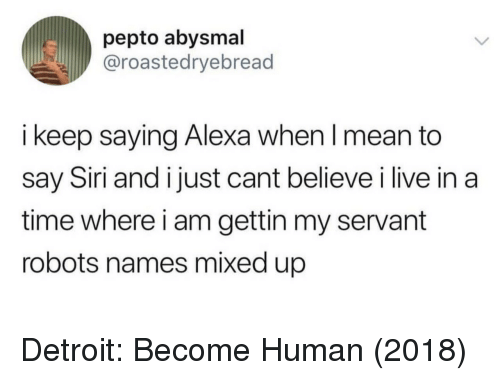 Detroit, Siri, and Live: pepto abysmal  @roastedryebread  i keep saying Alexa when l mean to  say Siri and i just cant believe i live in a  time where i am gettin my servant  robots names mixed up Detroit: Become Human (2018)