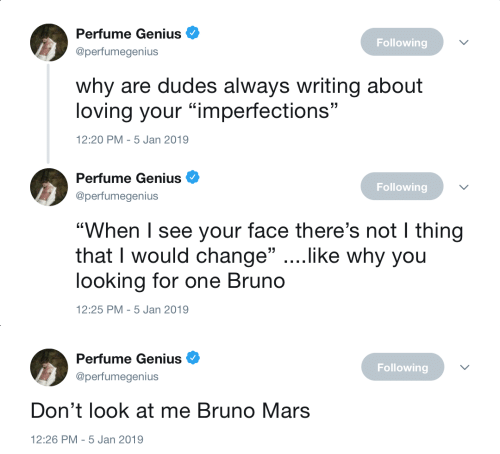 """Bruno Mars, Genius, and Mars: Perfume Genius  @perfumegenius  Following  why are dudes always writing about  loving your """"imperfections""""  2:20 PM-5 Jan 2019   Perfume Genius  @perfumegenius  Following  """"When I see your face there's not I thing  that I would change"""" ....like why you  looking for one Bruno  12:25 PM-5 Jan 2019   Perfume Genius  @perfumegenius  Following  Don't look at me Bruno Mars  12:26 PM-5 Jan 2019"""