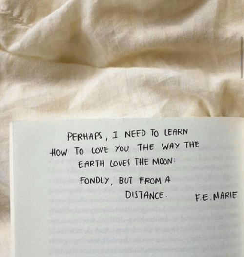 Love, Earth, and How To: PERHAPS, 1 NEED TO LEARN  HoW To LOVE YOU THE WAY THE  EARTH LOVES THE MOON  FONDLY, BUT FROM A  DISTANCE  FE.MARIE