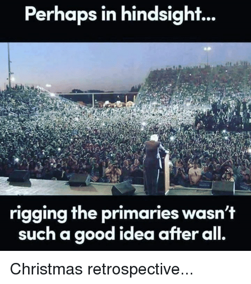 Memes, 🤖, and Hindsight: Perhaps in hindsight...  rigging the primaries wasn't  such a good idea after  all. Christmas retrospective...