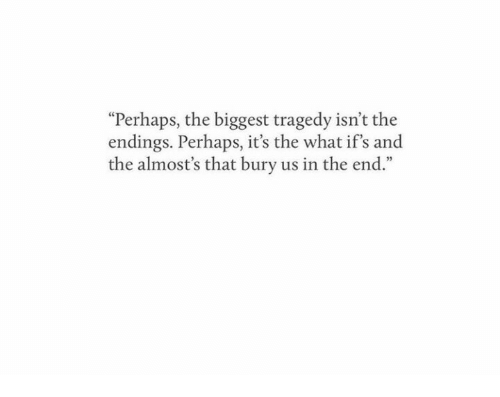 "ifs: ""Perhaps, the biggest tragedy isn't the  endings. Perhaps, it's the what if's and  the almost's that bury us in the end."""