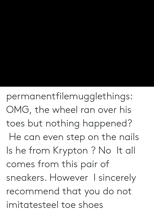 Sincerely: permanentfilemugglethings:  OMG, the wheel ran over his toes but nothing happened?  He can even step on the nails,Is he from Krypton ? No,It all comes from this pair of sneakers. However,I sincerely recommend that you do not imitatesteel toe shoes