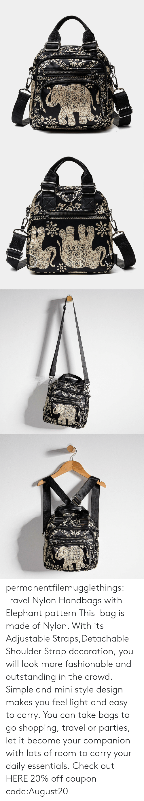 Decoration: permanentfilemugglethings: Travel Nylon Handbags with Elephant pattern This bag is made of Nylon. With its Adjustable Straps,Detachable Shoulder Strap decoration, you will look more fashionable and outstanding in the crowd. Simple and mini style design makes you feel light and easy to carry. You can take bags to go shopping, travel or parties, let it become your companion with lots of room to carry your daily essentials. Check out HERE 20% off coupon code:August20