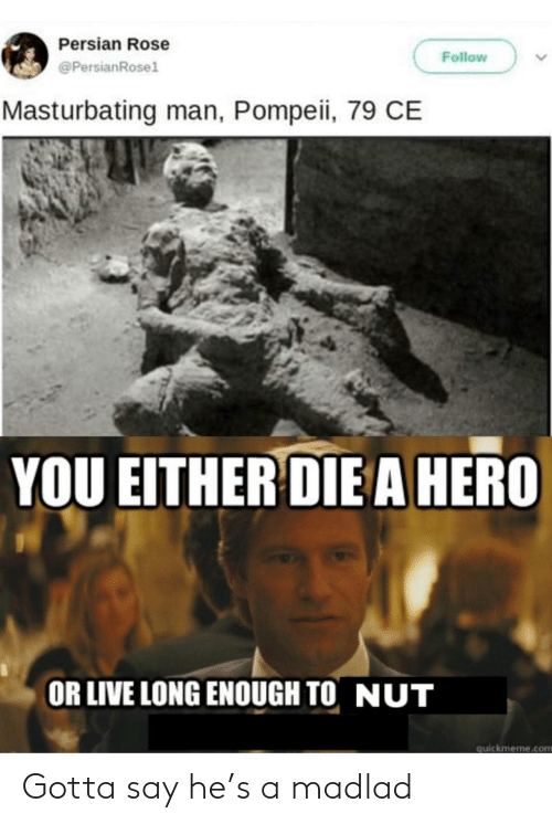 pompeii: Persian Rose  Follow  @PersianRosel  Masturbating man, Pompeii, 79 CE  YOU EITHER DIE A HERO  OR LIVE LONG ENOUGH TO NUT  quickmeme.com Gotta say he's a madlad