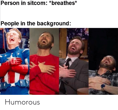 background: Person in sitcom: *breathes*  People in the background: Humorous