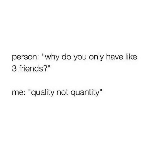 """Friends, Why, and You: person: """"why do you only have like  3 friends?""""  me: """"quality not quantity"""""""