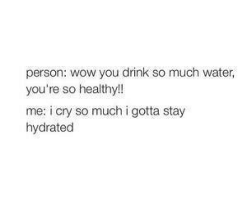 Wow, Water, and Cry: person: wow you drink so much water,  you're so healthy!!  me: i cry so much i gotta stay  hydrated