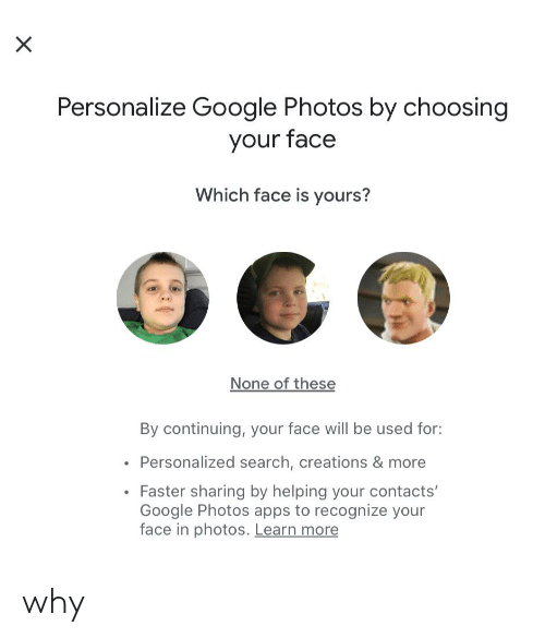 Personalize: Personalize Google Photos by choosing  your face  Which face is yours?  None of these  By continuing, your face will be used for:  Personalized search, creations & more  Faster sharing by helping your contacts'  Google Photos apps to recognize your  face in photos. Learn more why