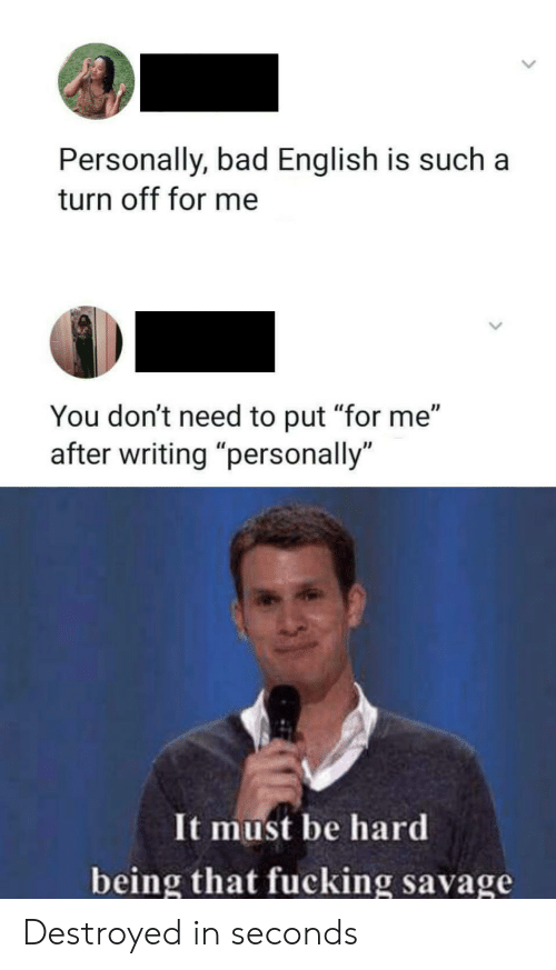"""turn off: Personally, bad English is such  turn off for me  You don't need to put """"for me""""  writing """"personally  It must be hard  being that fucking savage Destroyed in seconds"""