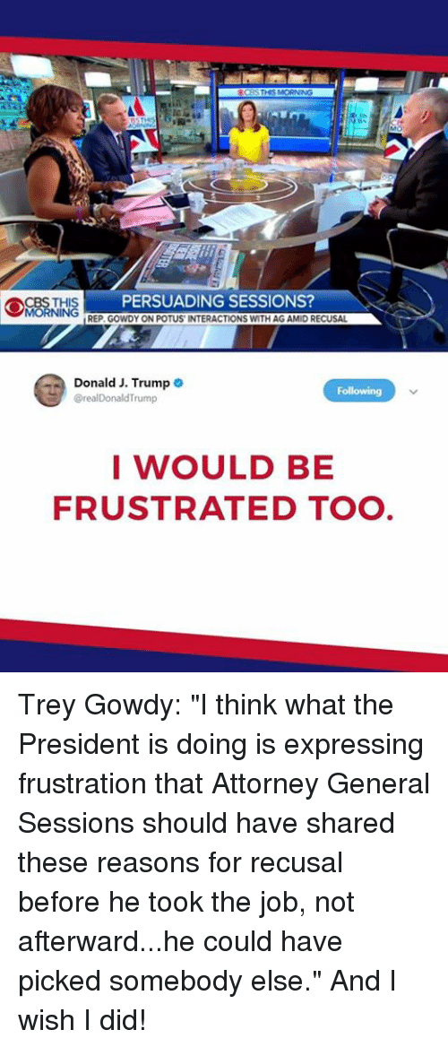 """attorney general: PERSUADING SESSIONS  REP. GOWDY ON POTUS INTERACTIONS WITH AG AMID RECUSAL  Donald J. Trump  @realDonaldTrump  I WOULD BE  FRUSTRATED TO Trey Gowdy: """"I think what the President is doing is expressing frustration that Attorney General Sessions should have shared these reasons for recusal before he took the job, not afterward...he could have picked somebody else."""" And I wish I did!"""