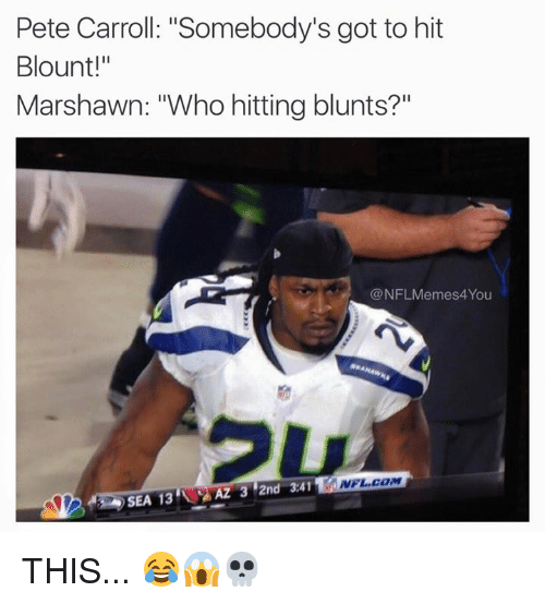 """Pete Carroll: Pete Carroll: """"Somebody's got to hit  Blount!""""  Marshawn: """"Who hitting blunts?  @NFLMemes4You  NFL COM  AZ 3 2nd 3.41  SEA 13 THIS... 😂😱💀"""