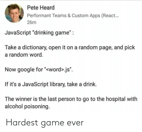 "Drinking: Pete Heard  Performant Teams & Custom Apps (React.  26m  JavaScript ""drinking game"" :  Take a dictionary, open it on a random page, and pick  a random word.  Now google for ""<word>.js"".  If it's a JavaScript library, take a drink.  The winner is the last person to go to the hospital with  alcohol poisoning. Hardest game ever"