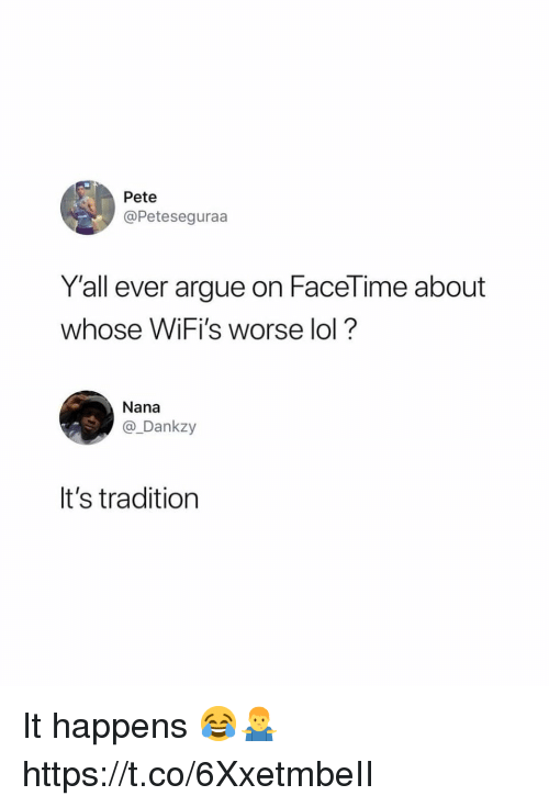 Arguing, Facetime, and Lol: Pete  @Peteseguraa  Y'all ever argue on FaceTime about  whose WiFi's worse lol?  Nana  @_Dankzy  It's tradition It happens 😂🤷♂️ https://t.co/6XxetmbeII