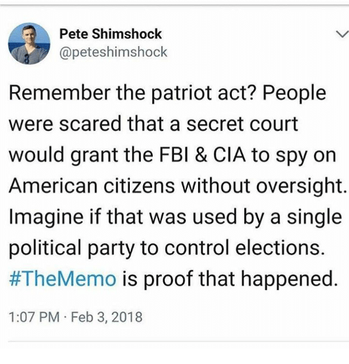 the patriot: Pete Shimshock  @peteshimshock  Remember the patriot act? People  were scared that a secret court  would grant the FBI & CIA to spy on  American citizens without oversight.  Imagine if that was used by a single  political party to control elections.  #TheMemo is proof that happened.  1:07 PM Feb 3, 2018