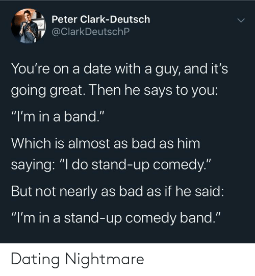 "Date: Peter Clark-Deutsch  @ClarkDeutschP  You're on a date with a guy, and it's  going great. Then he says to you:  ""I'm in a band.""  Which is almost as bad as him  saying: ""I do stand-up comedy.""  But not nearly as bad as if he said:  ""I'm in a stand-up comedy band."" Dating Nightmare"