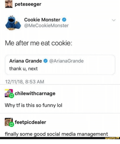 ariana grande: peteseeger  Cookie Monster  @MeCookieMonster  Me after me eat cookie:  Ariana Grande  @ArianaGrande  thank u, next  12/11/18, 8:53 AM  chilewithcarnage  Why tf is this so funny lol  feetpicdealer  finally some good social media management  ifunny.co