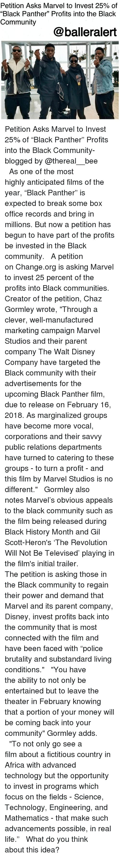 """Chaz: Petition Asks Marvel to Invest 25% of  """"Black Panther"""" Profits into the Black  Community  @balleralert Petition Asks Marvel to Invest 25% of """"Black Panther"""" Profits into the Black Community-blogged by @thereal__bee ⠀⠀⠀⠀⠀⠀⠀⠀⠀ ⠀⠀ As one of the most highly anticipated films of the year, """"Black Panther"""" is expected to break some box office records and bring in millions. But now a petition has begun to have part of the profits be invested in the Black community. ⠀⠀⠀⠀⠀⠀⠀⠀⠀ ⠀⠀ A petition on Change.org is asking Marvel to invest 25 percent of the profits into Black communities. Creator of the petition, Chaz Gormley wrote, """"Through a clever, well-manufactured marketing campaign Marvel Studios and their parent company The Walt Disney Company have targeted the Black community with their advertisements for the upcoming Black Panther film, due to release on February 16, 2018. As marginalized groups have become more vocal, corporations and their savvy public relations departments have turned to catering to these groups - to turn a profit - and this film by Marvel Studios is no different."""" ⠀⠀⠀⠀⠀⠀⠀⠀⠀ ⠀⠀ Gormley also notes Marvel's obvious appeals to the black community such as the film being released during Black History Month and Gil Scott-Heron's 'The Revolution Will Not Be Televised' playing in the film's initial trailer. ⠀⠀⠀⠀⠀⠀⠀⠀⠀ ⠀⠀ The petition is asking those in the Black community to regain their power and demand that Marvel and its parent company, Disney, invest profits back into the community that is most connected with the film and have been faced with """"police brutality and substandard living conditions."""" ⠀⠀⠀⠀⠀⠀⠀⠀⠀ ⠀⠀ """"You have the ability to not only be entertained but to leave the theater in February knowing that a portion of your money will be coming back into your community"""" Gormley adds. ⠀⠀⠀⠀⠀⠀⠀⠀⠀ ⠀⠀ """"To not only go see a film about a fictitious country in Africa with advanced technology but the opportunity to invest in programs which focus on the fields - Sci"""