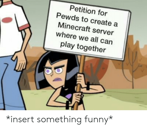 Funny, Minecraft, and Create A: Petition for  Pewds to create a  Minecraft server  where we all can  play together *insert something funny*