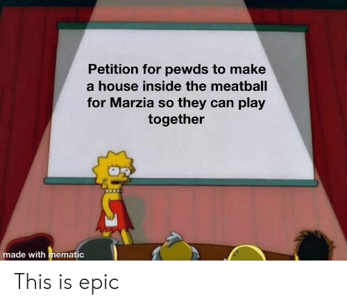 House, Epic, and Can: Petition for pewds to make  house inside the meatballl  for Marzia so they can play  together  made with mematic This is epic