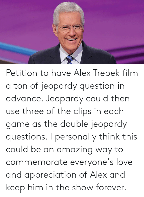 question: Petition to have Alex Trebek film a ton of jeopardy question in advance. Jeopardy could then use three of the clips in each game as the double jeopardy questions. I personally think this could be an amazing way to commemorate everyone's love and appreciation of Alex and keep him in the show forever.