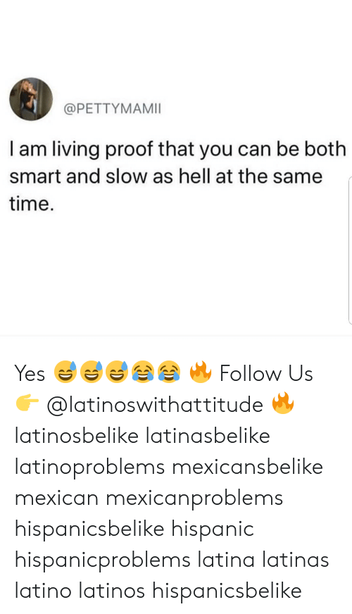 Latinos, Memes, and Time: @PETTYMAMII  I am living proof that you can be both  smart and slow as hell at the same  time. Yes 😅😅😅😂😂 🔥 Follow Us 👉 @latinoswithattitude 🔥 latinosbelike latinasbelike latinoproblems mexicansbelike mexican mexicanproblems hispanicsbelike hispanic hispanicproblems latina latinas latino latinos hispanicsbelike