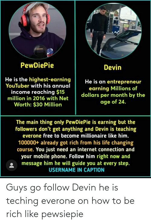 Net Worth: PewDiePie  Devin  He is the highest-earning  YouTuber with his annual  income reaching $15  He is an entrepreneur  earning Millions of  dollars per month by the  age of 24.  million in 2016 with Net  Worth: $30 Million  The main thing only PewDiePie is earning but the  followers don't get anything and Devin is teaching  everone free to become millionaire like him.  100000+ already got rich from his life changing  course. You just need an internet connection and  your mobile phone. Follow him right now and  message him he will guide you at every step.  USERNAME IN CAPTION Guys go follow Devin he is teching everone on how to be rich like pewsiepie