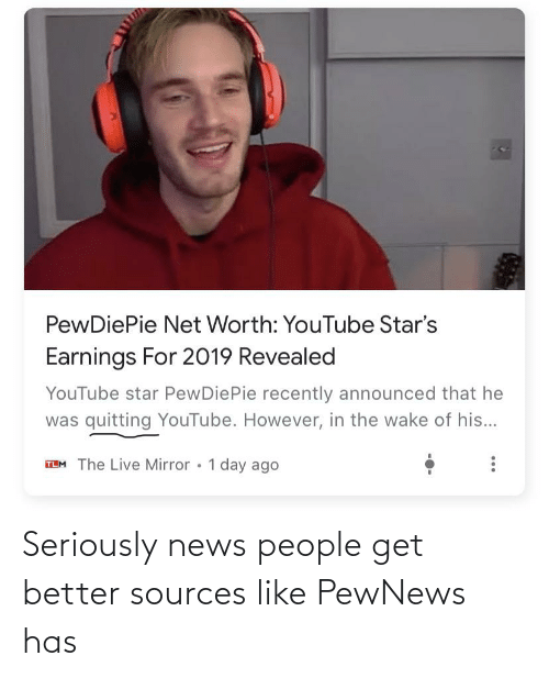 Net Worth: PewDiePie Net Worth: YouTube Star's  Earnings For 2019 Revealed  YouTube star PewDiePie recently announced that he  was quitting YouTube. However, in the wake of his...  TLM The Live Mirror • 1 day ago Seriously news people get better sources like PewNews has