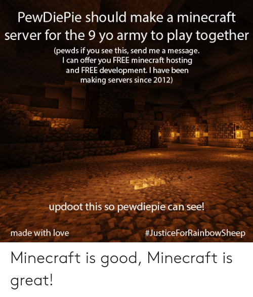 Love, Minecraft, and Yo: PewDiePie should make a minecraft  server for the 9 yo army to play together  (pewds if you see  T can offer you FREE minecraft hosting  and FREE development. I have been  making servers since 2012)  this, send me a message.  updoot this so pewdiepie can see!  #JusticeForRainbowSheep  made with love Minecraft is good, Minecraft is great!