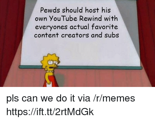 Pewds: Pewds should host his  own YouTube Rewind with  everyones actual favorite  content creators and subs pls can we do it via /r/memes https://ift.tt/2rtMdGk
