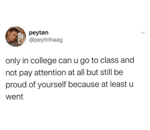 Least: peytøn  @peytnhaag  only in college can u go to class and  not pay attention at all but still be  proud of yourself because at least u  went