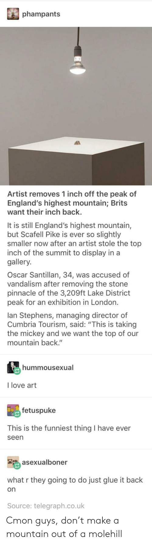 """Telegraph: phampants  Artist removes 1 inch off the peak of  England's highest mountain; Brits  want their inch back.  It is still England's highest mountain,  but Scafell Pike is ever so slightly  smaller now after an artist stole the top  inch of the summit to display in a  gallery.  Oscar Santillan, 34, was accused of  vandalism after removing the stone  pinnacle of the 3,209ft Lake District  peak for an exhibition in London.  lan Stephens, managing director of  Cumbria Tourism, said: """"This is taking  the mickey and we want the top of our  mountain back.""""  hummousexual  I love art  fetuspuke  This is the funniest thing I have ever  seen  asexualboner  what r they going to do just glue it back  on  Source: telegraph.co.uk Cmon guys, don't make a mountain out of a molehill"""