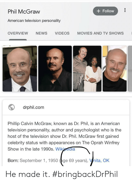 Movies, News, and Oprah Winfrey: Phil McGraw  Follow  American television personality  NEWS  VIDEOS  OVERVIEW  MOVIES AND TV SHOWS  drphil.com  Phillip Calvin McGraw, known as Dr. Phil, is an American  television personality, author and psychologist who is the  host of the television show Dr. Phil. McGraw first gained  celebrity status with appearances on The Oprah Winfrey  Show in the late 1990s. Wikipedia  Born: September 1, 1950 (age 69 years), Vnita, OK He made it. #bringbackDrPhil