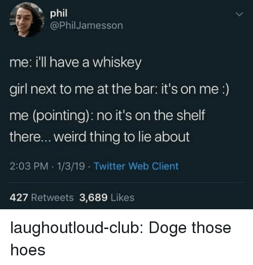 Club, Doge, and Hoes: phil  @PhilJamesson  me: ill have a whiskey  girl next to me at the bar: it's on me:)  me (pointing): no it's on the shelf  there... weird thing to lie about  2:03 PM 1/3/19 Twitter Web Client  427 Retweets 3,689 Likes laughoutloud-club:  Doge those hoes