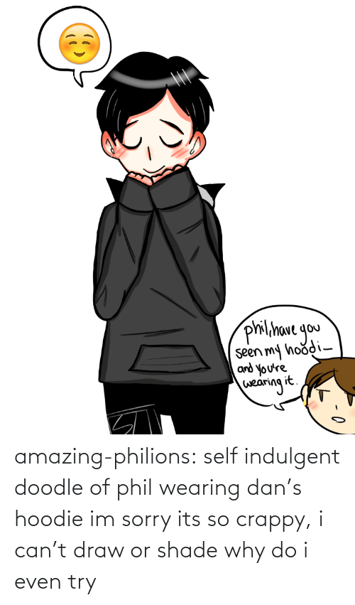 bmp: philihave gou  seen my hoodi-  and you're  wearing it. amazing-philions:  self indulgent doodle of phil wearing dan's hoodie im sorry its so crappy, i can't draw or shade why do i even try