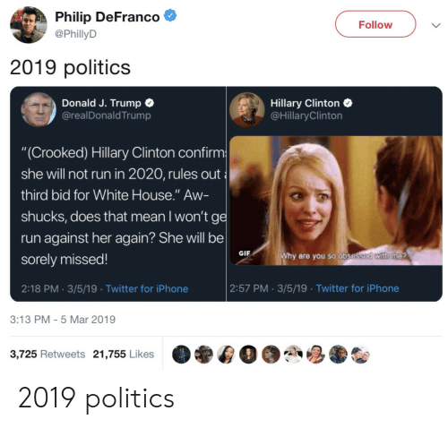 """Hillary Clinton: Philip DeFranco  @PhillyD  Follow  2019 politics  Donald J. Trump C  @realDonaldTrump  Hillary Clinton  @HillaryClinton  """"(Crooked) Hillary Clinton confirm  she will not run in 2020, rules out  third bid for White House."""" Aw-  shucks, does that mean I won'tg  run against her again? She will be  sorely missed!  2:18 PM. 3/5/19 Twitter for iPhone  GIF  are you so obse  2:57 PM 3/5/19 Twitter for iPhone  3:13 PM- 5 Mar 2019  3,725 Retweets 21,755 Likes 2019 politics"""