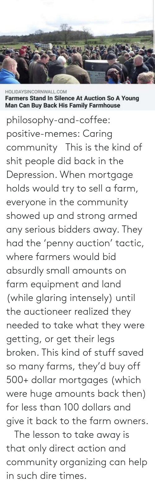 Organizing: philosophy-and-coffee: positive-memes: Caring community   This is the kind of shit people did back in the Depression. When mortgage holds would try to sell a farm, everyone in the community showed up and strong armed any serious bidders away. They had the 'penny auction' tactic, where farmers would bid absurdly small amounts on farm equipment and land (while glaring intensely) until the auctioneer realized they needed to take what they were getting, or get their legs broken. This kind of stuff saved so many farms, they'd buy off 500+ dollar mortgages (which were huge amounts back then) for less than 100 dollars and give it back to the farm owners.     The lesson to take away is that only direct action and community organizing can help in such dire times.
