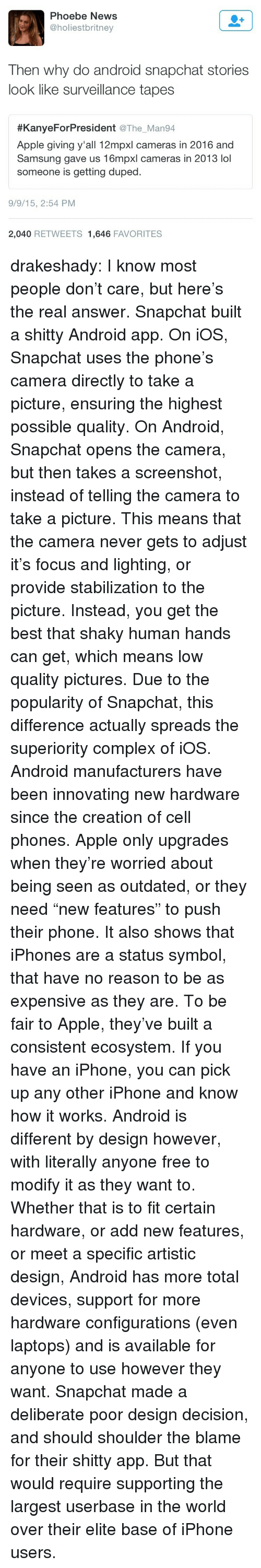"""Android, Apple, and Complex: Phoebe News  @holiestbritney  Then why do android snapchat stories  look like surveillance tapes  #KanyeForPresident @The. Man94  Apple giving y'all 12mpxl cameras in 2016 and  Samsung gave us 16mpxl cameras in 2013 lol  someone is getting duped  9/9/15, 2:54 PM  2,040 RETWEETS 1,646 FAVORITES drakeshady: I know most people don't care, but here's the real answer. Snapchat built a shitty Android app. On iOS, Snapchat uses the phone's camera directly to take a picture, ensuring the highest possible quality. On Android, Snapchat opens the camera, but then takes a screenshot, instead of telling the camera to take a picture. This means that the camera never gets to adjust it's focus and lighting, or provide stabilization to the picture. Instead, you get the best that shaky human hands can get, which means low quality pictures. Due to the popularity of Snapchat, this difference actually spreads the superiority complex of iOS. Android manufacturers have been innovating new hardware since the creation of cell phones. Apple only upgrades when they're worried about being seen as outdated, or they need """"new features"""" to push their phone. It also shows that iPhones are a status symbol, that have no reason to be as expensive as they are. To be fair to Apple, they've built a consistent ecosystem. If you have an iPhone, you can pick up any other iPhone and know how it works. Android is different by design however, with literally anyone free to modify it as they want to. Whether that is to fit certain hardware, or add new features, or meet a specific artistic design, Android has more total devices, support for more hardware configurations (even laptops) and is available for anyone to use however they want. Snapchat made a deliberate poor design decision, and should shoulder the blame for their shitty app. But that would require supporting the largest userbase in the world over their elite base of iPhone users."""