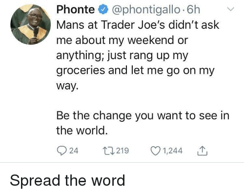 spread the word: Phonte @phontigallo 6h v  Mans at Trader Joe's didn't ask  me about my weekend or  anything, just rang up my  groceries and let me go on my  way.  Be the change you want to see in  the world  924 t219 1,244 Spread the word