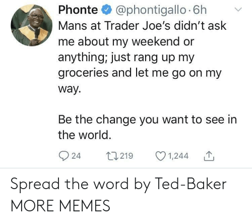 spread the word: Phonte @phontigallo 6h v  Mans at Trader Joe's didn't ask  me about my weekend or  anything, just rang up my  groceries and let me go on my  way.  Be the change you want to see in  the world  924 t219 1,244 Spread the word by Ted-Baker MORE MEMES